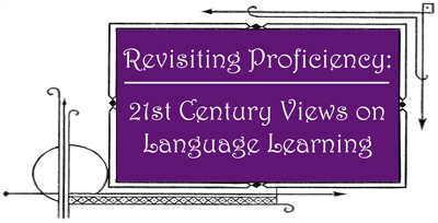 Revisiting Proficiency: 21st Century Views on Language Learning