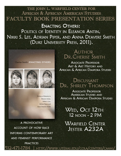 Faculty Book Presentation: 'Enacting Others: Politics of Identity in Eleanor Antin, Nikki S. Lee, Adrian Piper, and Anna Deavere Smith' by Dr. Cherise Smith, Associate Professor The University of Texas at Austin