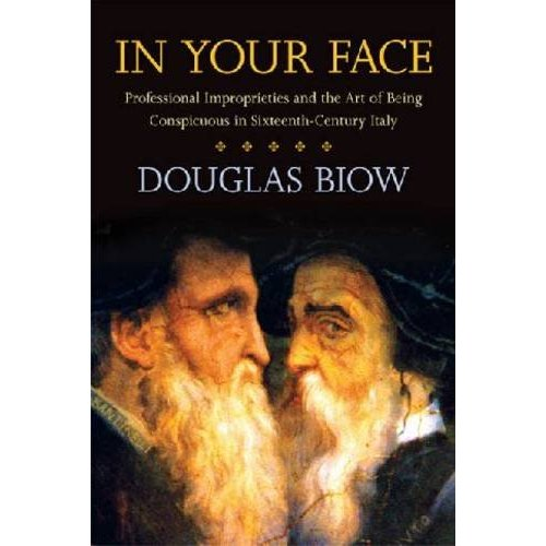 Professor Douglas Biow's latest book, In Your Face: Professional Improprieties and the Art of Being Conspicuous in Sixteenth-Century Italy, has just come out with Stanford UP.