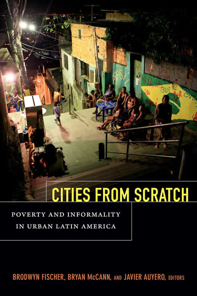Cities From Scratch: Poverty and Informality in Urban Latin America (Durham, NC: Duke, 2014)