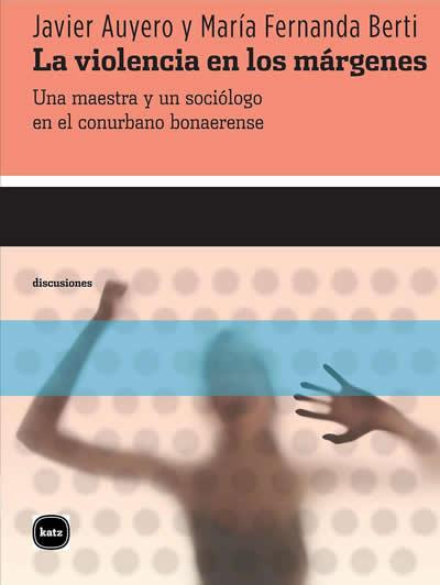 La violencia en los márgenes. Una maestra y un sociólogo en el conurbano bonaerense (Argentina: Katz Editores, 2013)