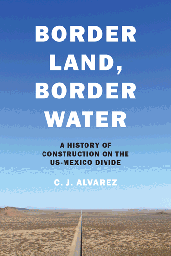 Border Land, Border Water. A History of Construction on the US-Mexico Divide